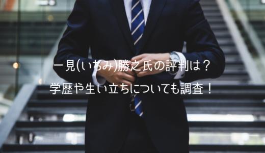 一見(いちみ)勝之氏の評判は?学歴や生い立ちについても調査!