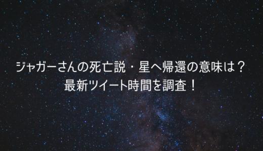 ジャガーさんの死亡説・星へ帰還の意味は?最新ツイート時間を調査!